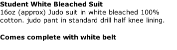 Student White Bleached Suit  16oz (approx) Judo suit in white bleached 100% cotton. judo pant in standard drill half knee lining.   Comes complete with white belt