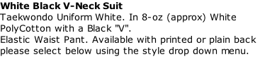 "White Black V-Neck Suit  Taekwondo Uniform White. In 8-oz (approx) White PolyCotton with a Black ""V"". Elastic Waist Pant. Available with printed or plain back please select below using the style drop down menu."
